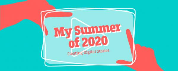 my summer of 2020 creating digital stories